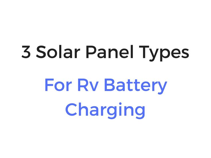 3 Types Of Solar Panels For Rv Battery Charging