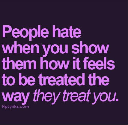 So True People Hate When You Show Them How It Feels To Be Treated