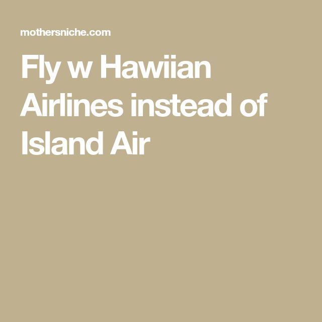 Fly w Hawiian Airlines instead of Island Air