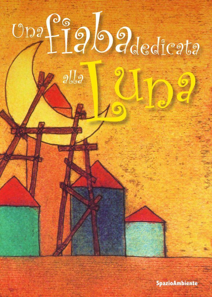 """Una Fiaba dedicata alla Luna  Un libro che raccoglie i più bei lavori di alunni e alunne marchigiane, che hanno partecipato alla VIII edizione del concorso regionale """"C'era una Foglia"""""""