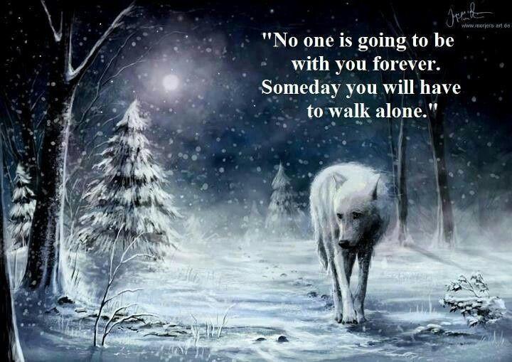 Ninguém vai estar com você para sempre. Algum dia você vai ter que andar SOZINHO