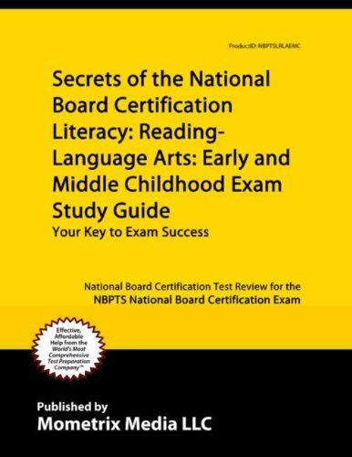 Secrets of the National Board Certification Literacy: Reading - Language Arts: Early and Middle Childhood Exam Study Guide:Test Review for the NBPTS National Board Certification Exam by National Board Certification Exam Secrets Test Prep Team, http://www.amazon.com/dp/B00724ZDMM/ref=cm_sw_r_pi_dp_QI.5ub00TBDN8