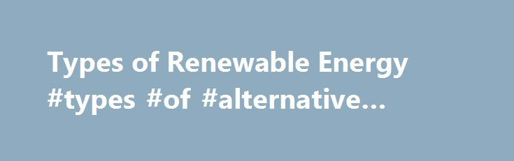Types of Renewable Energy #types #of #alternative #energy http://energy.remmont.com/types-of-renewable-energy-types-of-alternative-energy-4/  #types of alternative energy # Types of Alternative Energy There are several forms of alternative energy that can be used for resources. They aren't harsh on the environment like fossil […]