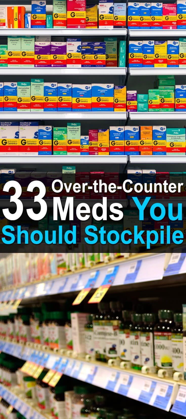 33 Over-the-Counter Meds You Need to Stockpile. The list below is not a comprehensive list of all the medical supplies you should stockpile. Rather, it's a list of the most popular OTC medications that you can take orally (or in some cases, topically). #Urbansurvivalsite #OTCmeds #Medicationtostockpile