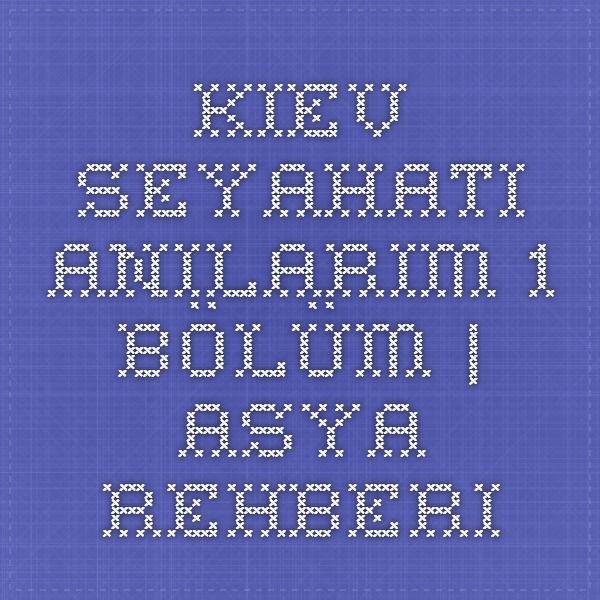 Kiev Seyahati Anılarım 1.Bölüm | Asya Rehberi