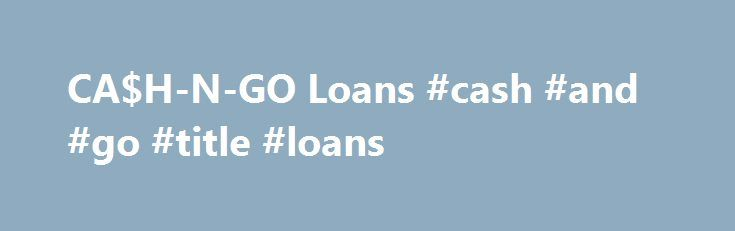 CA$H-N-GO Loans #cash #and #go #title #loans http://new-hampshire.remmont.com/cah-n-go-loans-cash-and-go-title-loans/  # Receive $25 for referring a new customer! CA$H-N-GO has been serving the Rapid City area since July 2000. We are proud to offer you the lowest loan rates in the area. We have two convenient locations to serve your needs. We re located on Hwy 44, in the Valley Plaza and Haines Avenue just down the road from Shopko. Our friendly and professional staff welcomes you to our…