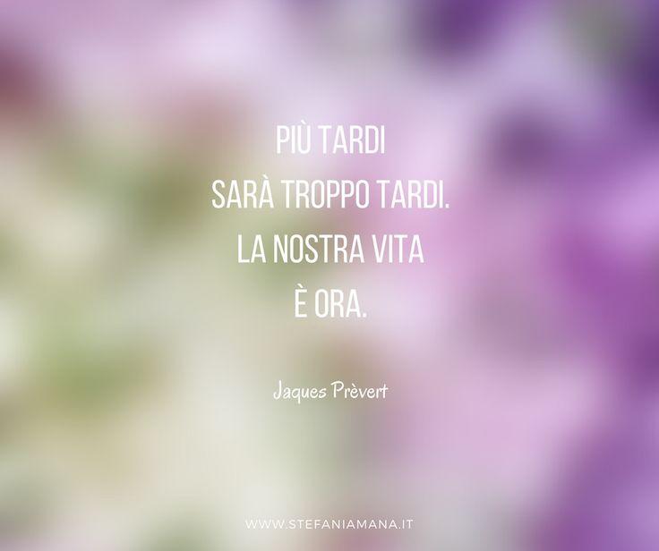 Più tardi sarà troppo tardi. La nostra vita è ora.  Jaques Prèvert #blog #citazioni #quotes #motivation #aboutlife #smileandconnect
