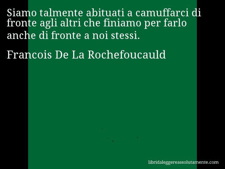 Aforisma di Francois De La Rochefoucauld , Siamo talmente abituati a camuffarci di fronte agli altri che finiamo per farlo anche di fronte a noi stessi.
