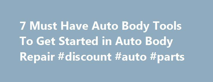 7 Must Have Auto Body Tools To Get Started in Auto Body Repair #discount #auto #parts http://auto.remmont.com/7-must-have-auto-body-tools-to-get-started-in-auto-body-repair-discount-auto-parts/  #auto body tools # 7 Must-Have Auto Body Tools When getting started in the auto body repair business, let s face it you need some auto body tools. You may be a hobbyist or you might be looking into auto body and paint as a new money making venture for yourself. Whatever your choice is, [...]Read…