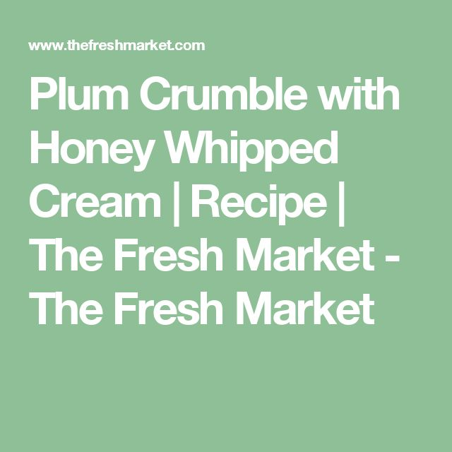 Plum Crumble with Honey Whipped Cream | Recipe | The Fresh Market - The Fresh Market