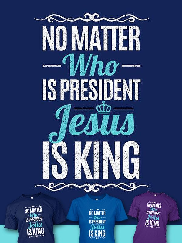 Forget about politics and who is president because, Jesus is King! Get the T-Shirt here: http://teespring.com/jesus-is-king