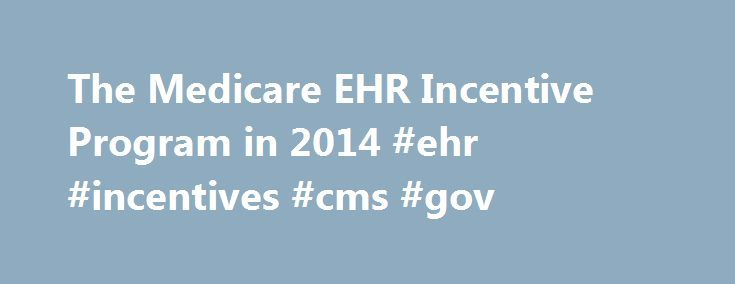 The Medicare EHR Incentive Program in 2014 #ehr #incentives #cms #gov http://india.remmont.com/the-medicare-ehr-incentive-program-in-2014-ehr-incentives-cms-gov/  The Medicare EHR Incentive Program in 2014 Beginning in 2014, the Medicare Electronic Health Records (EHR) Incentive Program will offer different reporting options than in years past to eligible professionals (EPs) who meaningfully use EHR technology. EPs will be required to report using the new 2014 criteria regardless of whether…