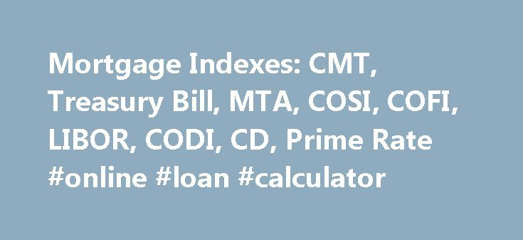 Mortgage Indexes: CMT, Treasury Bill, MTA, COSI, COFI, LIBOR, CODI, CD, Prime Rate #online #loan #calculator http://loan-credit.remmont.com/mortgage-indexes-cmt-treasury-bill-mta-cosi-cofi-libor-codi-cd-prime-rate-online-loan-calculator/  #loan rate # M o r t g a g e I n d e x e s 9/24/2013: About the 3 and 6 month CD rates. A number of astute readers have e-mailed us about rates on the 3 and 6 month certificates of deposit; we've published a rate of 0.00 for a number […]