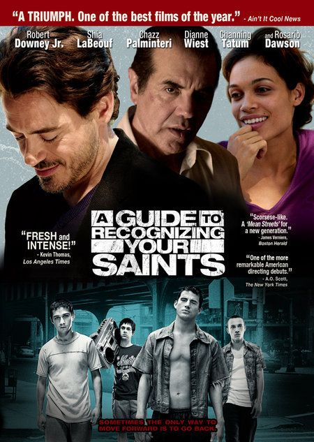 Directed by Dito Montiel.  With Robert Downey Jr., Rosario Dawson, Shia LaBeouf, Dianne Wiest. The movie is a coming-of-age drama about a boy growing up in Astoria, N.Y., during the 1980s. As his friends end up dead, on drugs or in prison, he comes to believe he has been saved from their fate by various so-called saints.