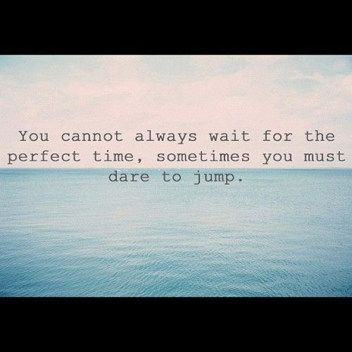 You cannot always wait for the perfect time, sometimes you must dare to jump #quote #reminder