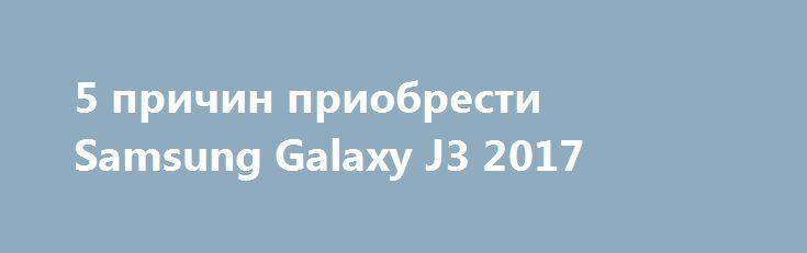 5 причин приобрести Samsung Galaxy J3 2017 http://ilenta.com/news/smartphone/news_17884.html  Компания Samsung ежегодно демонстрирует впечатляющие результаты работы, оснащая мобильные устройства инновационными технологиями. Маркетологи «Алло» отмечают стабильность спроса на Samsung Galaxy J3 2017 по состоянию на сентябрь 2017 года. Мы выяснили, благодаря каким характеристикам смартфону удалось завоевать внимание украинцев? ***