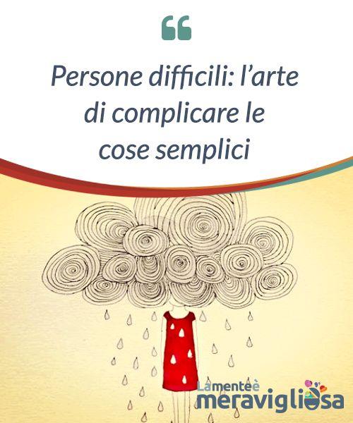 Persone difficili: l'arte di complicare le cose semplici.  Proprio così, ci sono #persone difficili ed esigenti, quelle che #hanno un problema per ogni soluzione, una #contraddizione per ogni #evidenza e una tempesta per ogni #momento di calma.