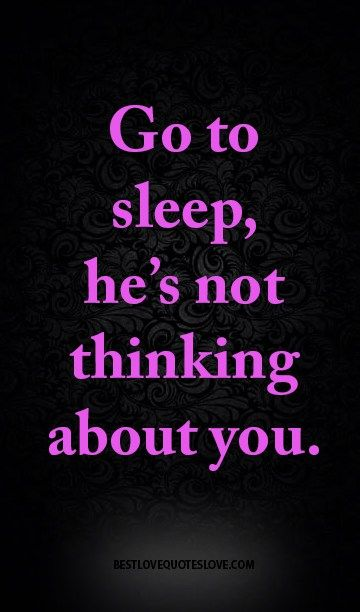 Go to sleep, he's not thinking about you.