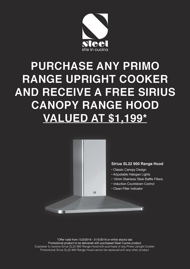 Purchase any PRIMO by STEEL Upright Range Cooker and receive a FREE SIRIUS Canopy Rangehood*   The FREE SIRIUS Rangehood Model is SL22 900 in Stainless Steel and valued at $1,199* (applies ONLY to the models listed)
