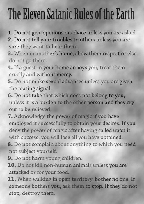 The Rules. These sound better than the ten commandments in my opinion. Though I don't consider myself Satanic, they do have some good points.