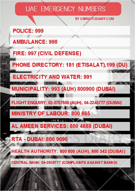 Below is the list of Emergency Numbers in Dubai Abu Dhabi UAE:  Police Emergency number  UAE: 999  Ambulance Emergency number UAE: 998  Fire Emergency number : 997  Telephone Directory Enquiries: 181  Electricity and Water: 991  Taxi:   2080808  Airport Inquiries: 04 206666  Dubai Municipality:  04 2232323  Emergency Services (Dubai): +971 (4) 2232323  Flight Enquiry: +971 (4) 2245555  MasterCard (lost or stolen): +971 (4) 3322956  VISA (lost or stolen): +971 (4) 3319690