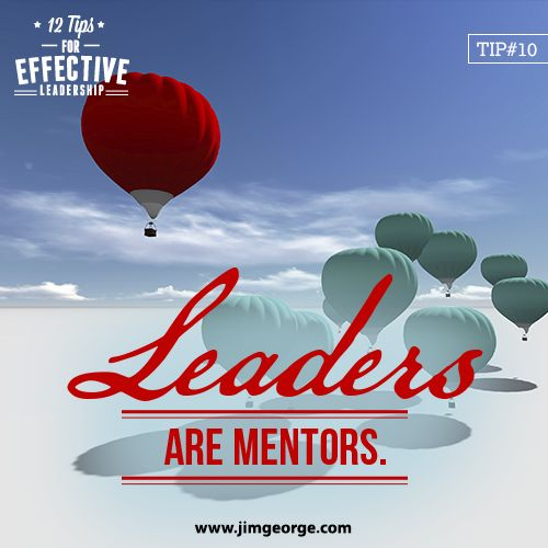 12 Tips for Effective Leadership.  Tip #10: Leaders are mentors. They see the importance of mentoring others and know how to pass on the knowledge they have attained.