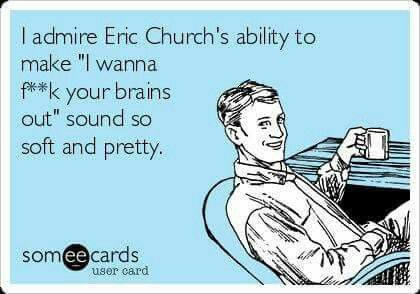 I admire Eric Church's ability to make I wanna fuck your brains out sound so pretty and soft Eric Church - Like A Wrecking Ball