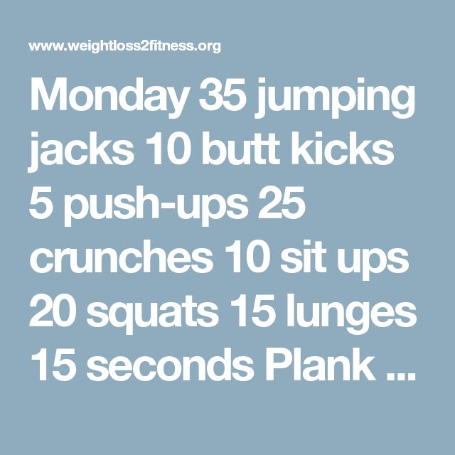 Monday 35 jumping jacks 10 butt kicks 5 push-ups 25 crunches 10 sit ups 20 squats 15 lunges 15 seconds Plank 25 seconds Wall sit Tuesday 10 jumping jacks 20 butt kicks 10 push-ups 20 crunches 35 sit ups 10 squats 25 lunges 30 seconds Plank 30 seconds Wall