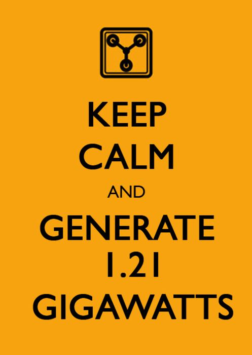 1.21 GIGAWATTS!!!! 1.21 GIGAWATTS?!?!? HOW COULD I BE SO CARELESS?!?!?!