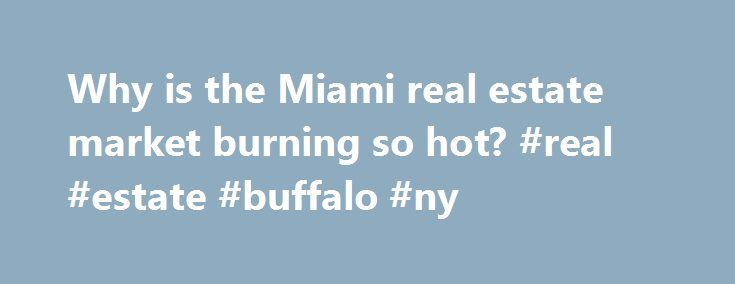 Why is the Miami real estate market burning so hot? #real #estate #buffalo #ny http://real-estate.nef2.com/why-is-the-miami-real-estate-market-burning-so-hot-real-estate-buffalo-ny/  #real estate miami # Why is the Miami real estate market burning so hot? Strong demand for real estate in the city styled the Capital of Latin America resulted in a third consecutive record sales year and two years of double-digit price appreciation. That s the word from the 31,000-member Miami Association of…