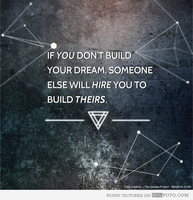If you don't build your dream, someone else will hire you to build theirs
