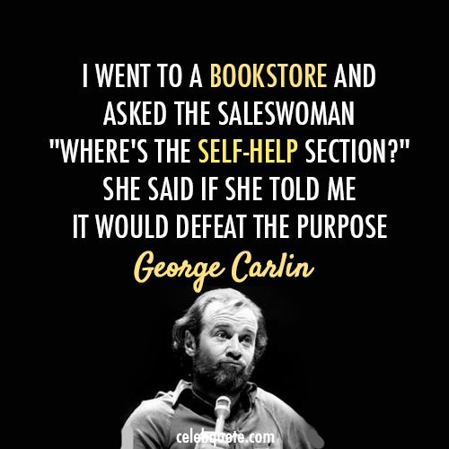 """Wise Quotes From George Carlin: """"I went to a bookstore and asked the saleswoman 'Where''s the self-help section?' she said if she told me it would defeat the purpose."""""""