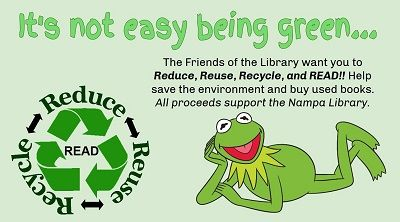 The Friends of the Library want you to Reduce, Reuse, Recycle and READ! Help save the environment and buy used books. All proceeds support the Nampa Library!