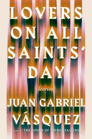 Lovers on All Saints' Day by Juan Gabriel Vasquez