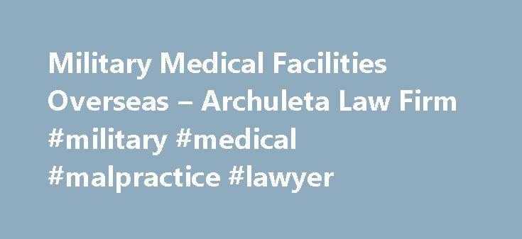 Military Medical Facilities Overseas – Archuleta Law Firm #military #medical #malpractice #lawyer http://tanzania.nef2.com/military-medical-facilities-overseas-archuleta-law-firm-military-medical-malpractice-lawyer/  # Military Medical Facilities Overseas SHAPE Health Care Facility Hospital: US Naval Hospital, Guantanamo Bay Medical Clinics: USNAVSTA Guantanamo Bay Leeward USNAS, Guantanamo Bay FEDERAL REPUBLIC OF GERMANY Hospitals: US Army Hospital-Heidelberg US Army Hospital-Wurzberg…