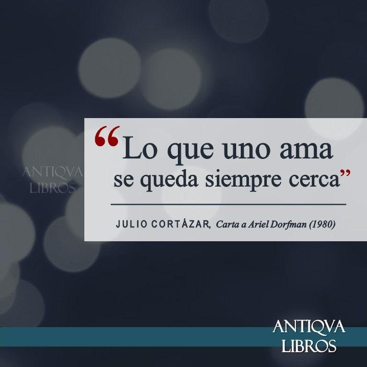 """""""Lo que uno ama se queda siempre cerca"""". - Julio Cortázar, De carta a Ariel Dorfman (1980). Literatura argentina"""