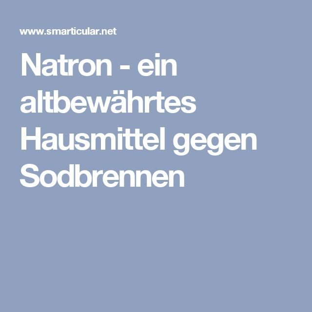 Natron - ein altbewährtes Hausmittel gegen Sodbrennen