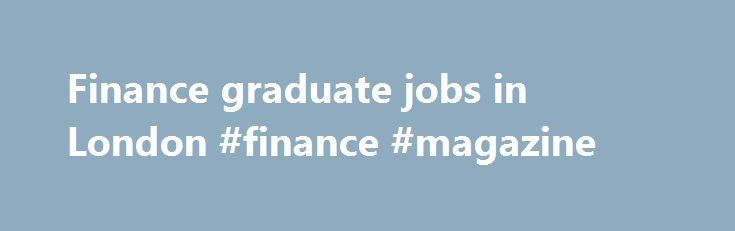 Finance graduate jobs in London #finance #magazine http://finance.remmont.com/finance-graduate-jobs-in-london-finance-magazine/  #graduate finance jobs # Finance graduate jobs in London Welcome to work life! graduate jobs refer to full-time, entry-level positions for individuals who have completed degree from a higher education institution. With a typical workweek of 30-45 hours, accompanied by a corresponding salary and various potential benefits, graduate jobs form one of the most common…