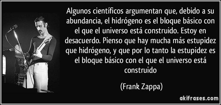 Algunos científicos argumentan que, debido a su abundancia, el hidrógeno es el bloque básico con el que el universo está construido. Estoy en desacuerdo. Pienso que hay mucha más estupidez que hidrógeno, y que por lo tanto la estupidez es el bloque básico con el que el universo está construido (Frank Zappa)
