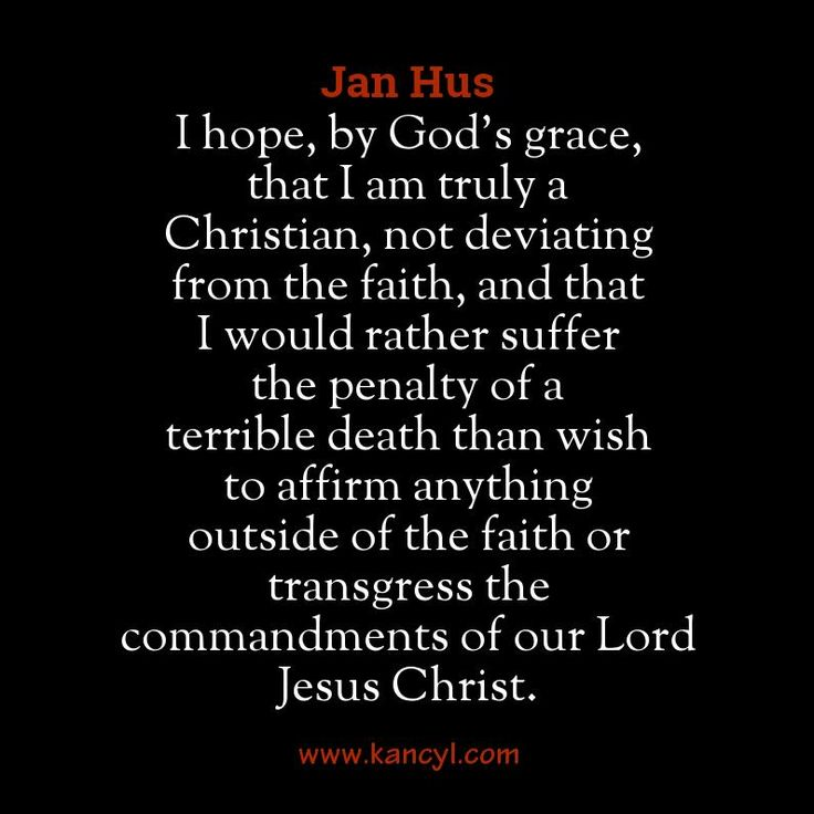 """""""I hope, by God's grace, that I am truly a Christian, not deviating from the faith, and that I would rather suffer the penalty of a terrible death than wish to affirm anything outside of the faith or transgress the commandments of our Lord Jesus Christ."""", Jan Hus"""