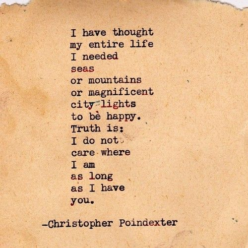 "Love quote idea - ""I have thought my entire life I needed seas or mountains or magnificent city lights to be happy. Truth is, I do not care where I am am as long as I have you. {Courtesy of Christopher Poindexter}"