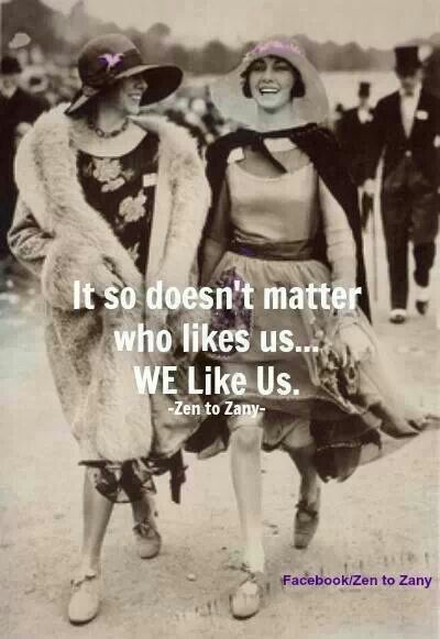 It so doesn't matter who likes us... WE like us. this is perfect for so many of my weird friends.