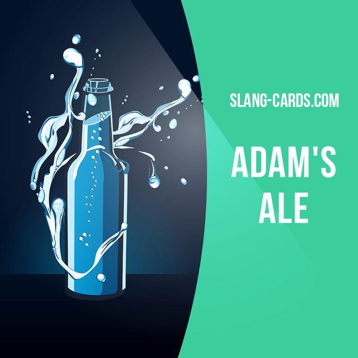 """Adam's ale"" means water. Example: Take a glass of Adam's ale if you are thirsty."