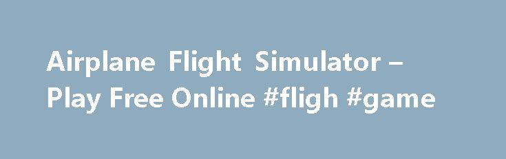 Airplane Flight Simulator – Play Free Online #fligh #game http://entertainment.remmont.com/airplane-flight-simulator-play-free-online-fligh-game-3/  #fligh game # Airplane Flight Simulator TOP FLASH GAMES GROUPS FlashArcade.com is your online source for the best free online flash games including shooting games.…