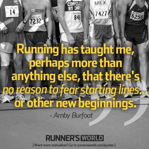 """""""Running has taught me, perhaps more than anything else, that there's no reason to fear starting lines...or other new beginnings."""" Amby Burfoot"""