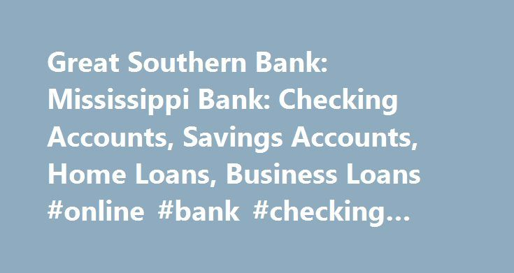 Great Southern Bank: Mississippi Bank: Checking Accounts, Savings Accounts, Home Loans, Business Loans #online #bank #checking #accounts http://bahamas.remmont.com/great-southern-bank-mississippi-bank-checking-accounts-savings-accounts-home-loans-business-loans-online-bank-checking-accounts/  # Online Banking Register Now App for iPhone® App for Android Troubleshooting Help NEW! Credit Card Application Apply Now for a Visa Platinum Credit Card About Great Southern Bank Our People Make the…