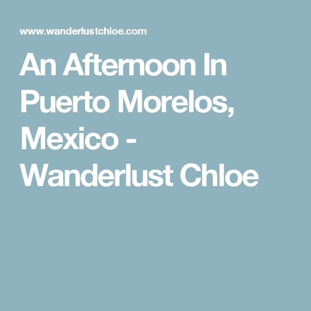 An Afternoon In Puerto Morelos, Mexico - Wanderlust Chloe