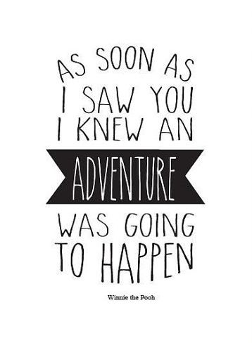 As soon as I saw  you I knew an adventure was going to happen.