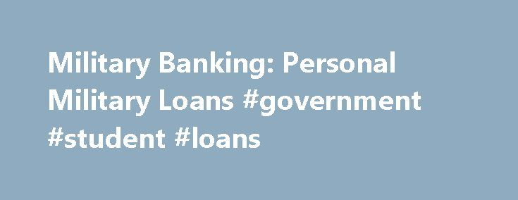 Military Banking: Personal Military Loans #government #student #loans http://loan.remmont.com/military-banking-personal-military-loans-government-student-loans/  #military personal loans # Military Banking PERSONAL MILITARY LOANS Loans Suited to Military Needs Part of saving money successfully means not spending more than you have. But sometimes, you may need to consolidate higher interest loans, or need money for emergency travel, car repairs or some other unexpected, immediate or temporary…