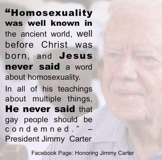 Homosexuality was well know in the ancient world, well before Christ was born and Jesus NEVER SAID a word about homosexuality. In ALL of HIS teachings about multiple things, HE NEVER SAID that gay people should be condemned. - President Jimmy Carter